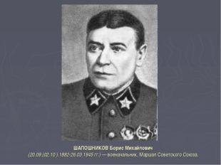 ШАПОШНИКОВ Борис Михайлович (20.09.(02.10 ).1882-26.03.1945 гг.) — военачальн