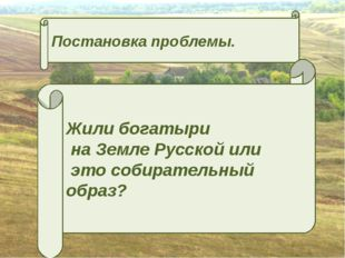 Постановка проблемы. Жили богатыри на Земле Русской или это собирательный обр