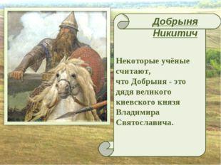 Некоторые учёные считают, что Добрыня - это дядя великого киевского князя Вл