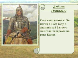 Сын священника. Он погиб в 1223 году в знаменитой битве с монголо-татарами на
