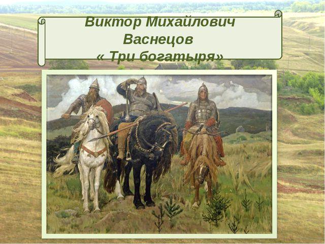 Виктор Михайлович Васнецов « Три богатыря»