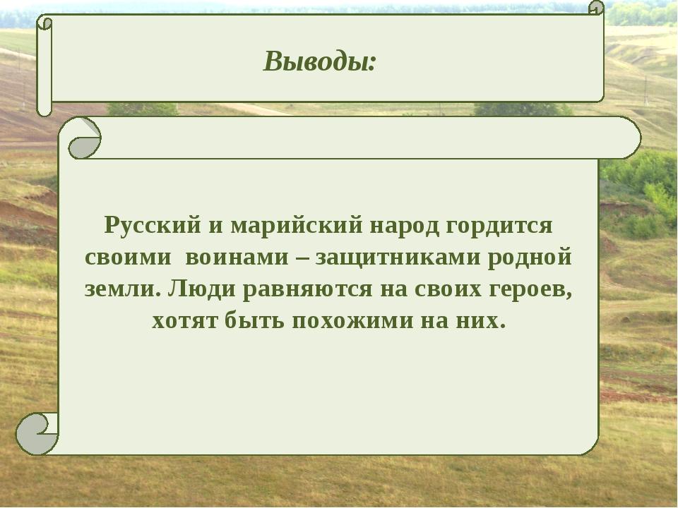 Выводы: Русский и марийский народ гордится своими воинами – защитниками родн...