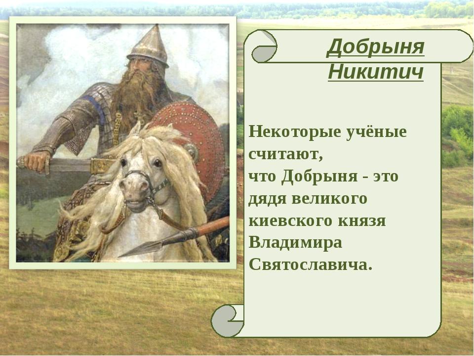 Некоторые учёные считают, что Добрыня - это дядя великого киевского князя Вл...