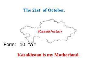 "Астана – бас қала The 21st of October. Form: 10 ""A"" Kazakhstan is my Motherla"