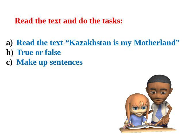 "Read the text ""Kazakhstan is my Motherland"" True or false Make up sentences R..."