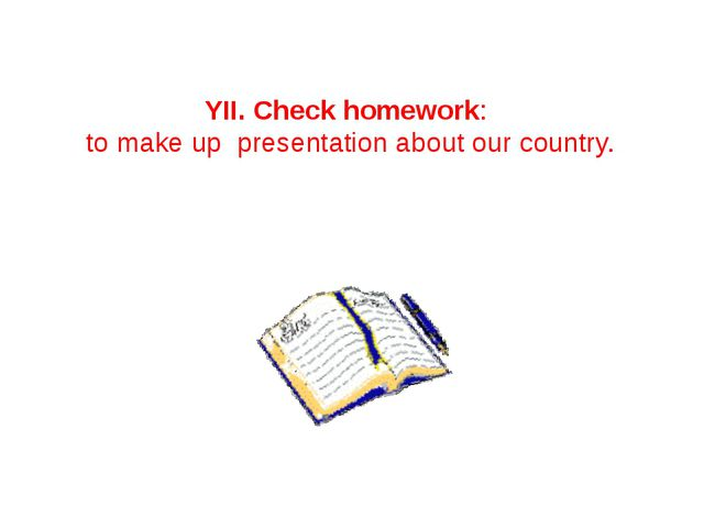YII. Check homework: to make up presentation about our country.
