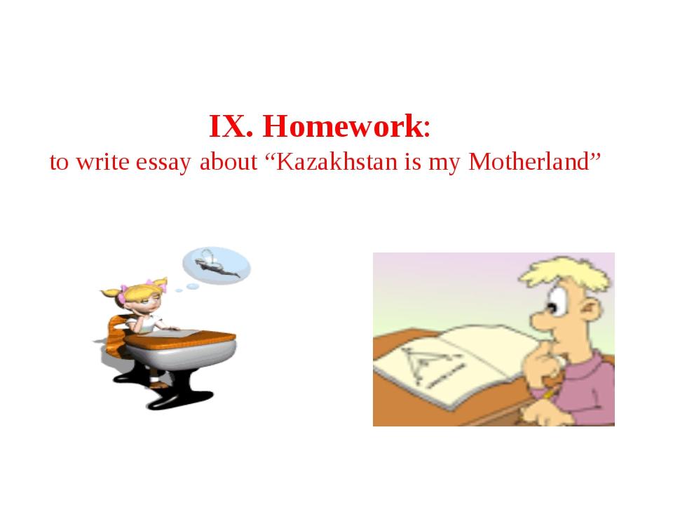 "IX. Homework: to write essay about ""Kazakhstan is my Motherland"""