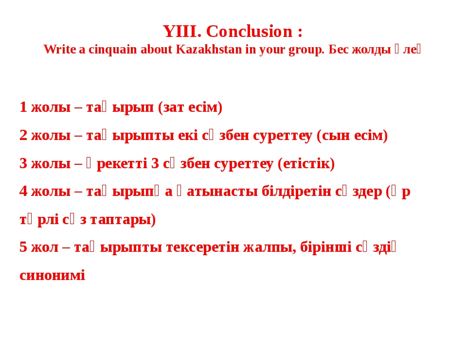 YIII. Conclusion : Write a cinquain about Kazakhstan in your group. Бес жолды...