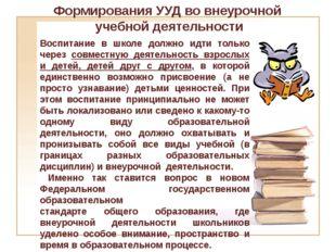 Формирования УУД во внеурочной учебной деятельности Воспитание в школе должно