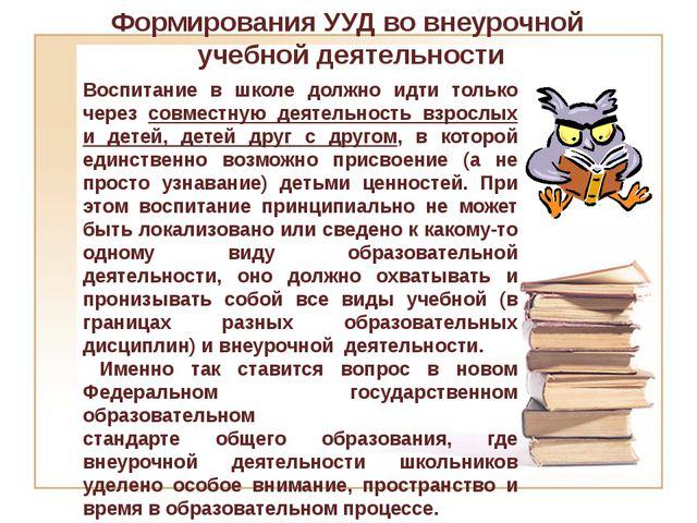 Формирования УУД во внеурочной учебной деятельности Воспитание в школе должно...
