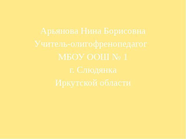 Арьянова Нина Борисовна Учитель-олигофренопедагог МБОУ ООШ № 1 г. Слюдянка Ир...