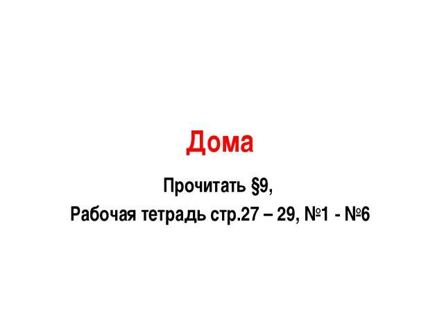 Дома Прочитать §9, Рабочая тетрадь стр.27 – 29, №1 - №6