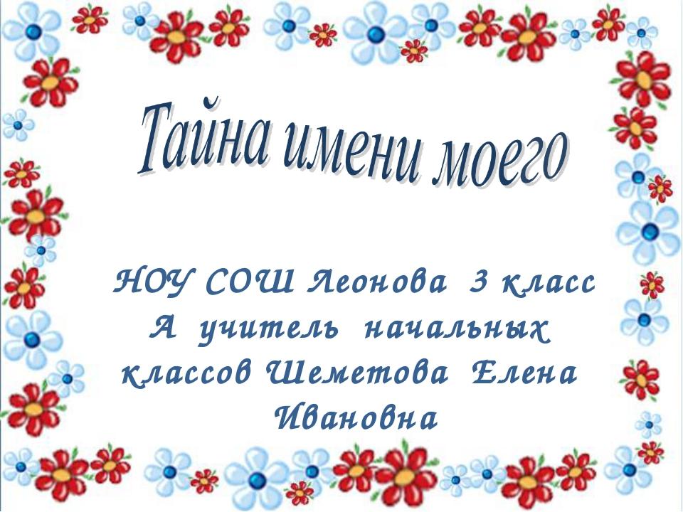НОУ СОШ Леонова 3 класс А учитель начальных классов Шеметова Елена Ивановна