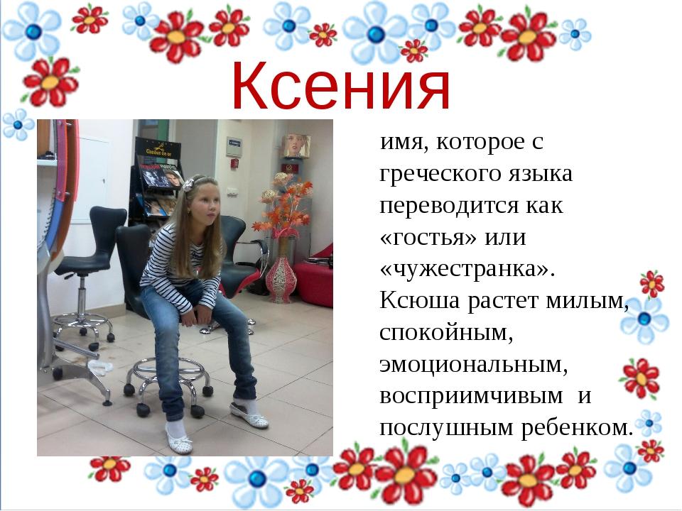 Ксения имя, которое с греческого языка переводится как «гостья» или «чужестр...