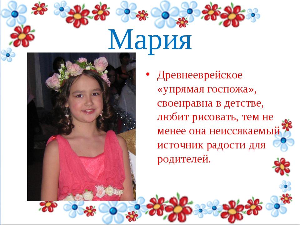 Мария Древнееврейское «упрямая госпожа», своенравна в детстве, любит рисоват...