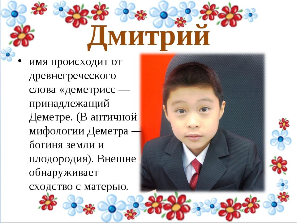 Дмитрий имя происходит от древнегреческого слова «деметрисс — принадлежащий...