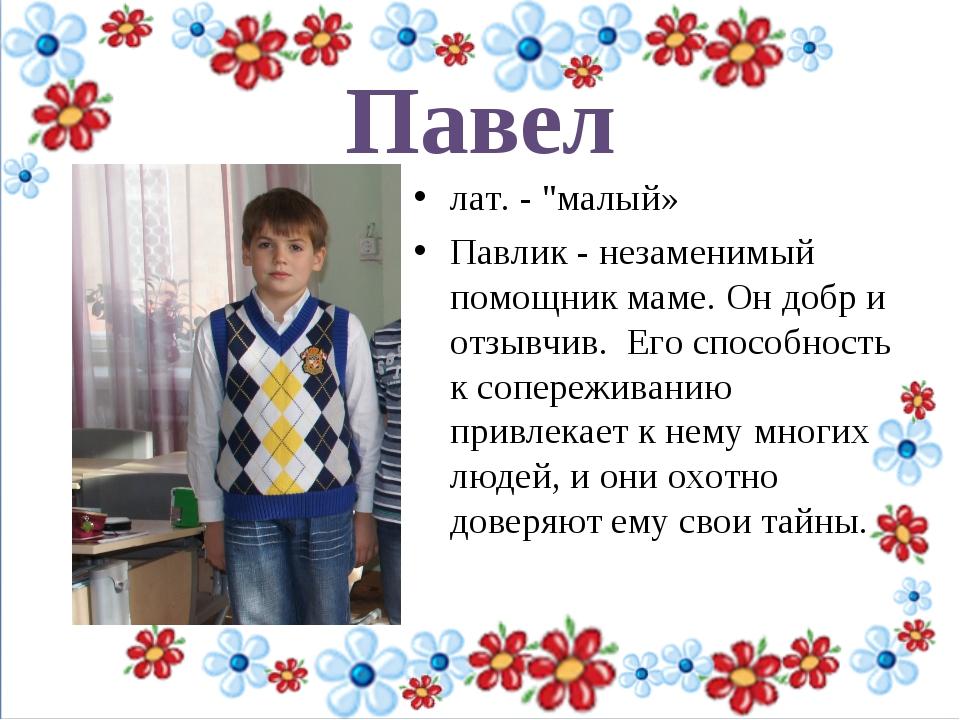 """Павел лат. - """"малый» Павлик - незаменимый помощник маме. Он добр и отзывчив..."""