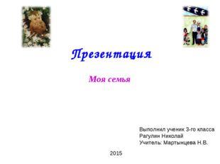 Презентация Моя семья Выполнил ученик 3-го класса Рагулин Николай Учитель: М