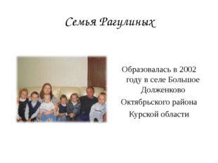 Семья Рагулиных Образовалась в 2002 году в селе Большое Долженково Октябрьско