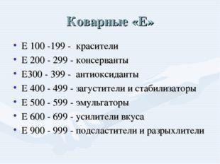 Коварные «Е» Е 100 -199 - красители Е 200 - 299 - консерванты Е300 - 399 - ан