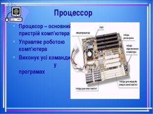 Процессор Процесор – основний пристрій комп'ютера Управляє роботою комп'ютера
