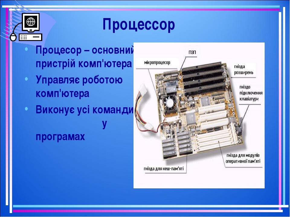 Процессор Процесор – основний пристрій комп'ютера Управляє роботою комп'ютера...
