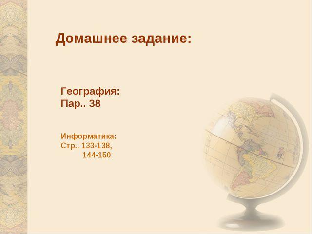 Домашнее задание: География: Пар.. 38 Информатика: Стр.. 133-138, 144-150