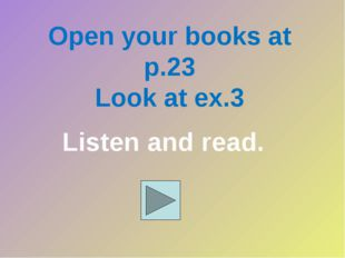 Open your books at p.23 Look at ex.3 Listen and read.