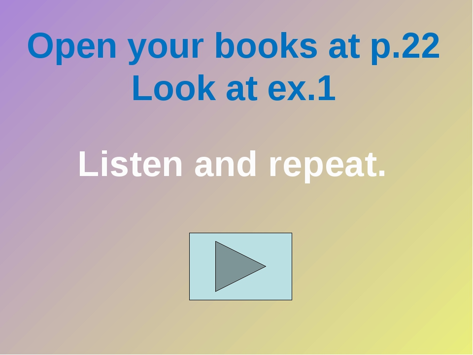 Open your books at p.22 Look at ex.1 Listen and repeat.