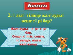 2. Қазақ тілінде жалғаудың неше түрі бар? Жалғаудың төрт түрі бар. Олар: көпт