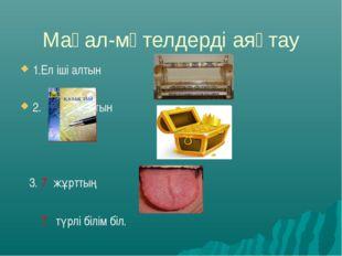 Мақал-мәтелдерді аяқтау 1.Ел іші алтын 2. – алтын 3. 7 жұрттың ін біл, 7 түрл