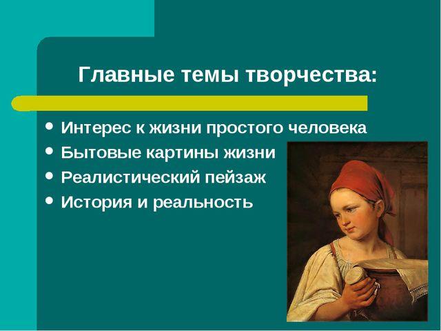 Главные темы творчества: Интерес к жизни простого человека Бытовые картины жи...