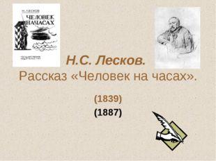 Н.С. Лесков. Рассказ «Человек на часах». (1839) (1887)