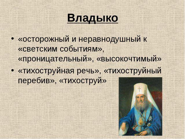 Владыко «осторожный и неравнодушный к «светским событиям», «проницательный»,...