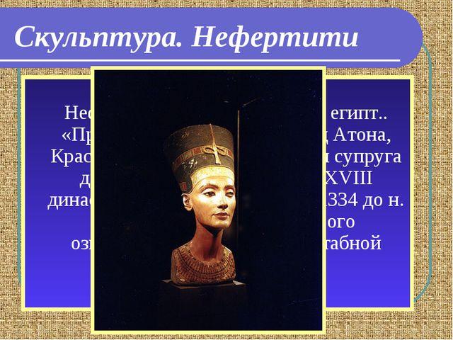 Скульптура. Нефертити Неферти́ти (Нефер-Неферу-Атон, Нефер-Неферу-Атон-Неферт...