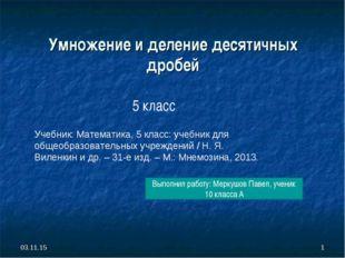 * * Выполнил работу: Меркушов Павел, ученик 10 класса А Умножение и деление д