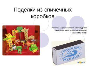 Поделки из спичечных коробков Учитель: Судакова Оксана Александровна Город Ту