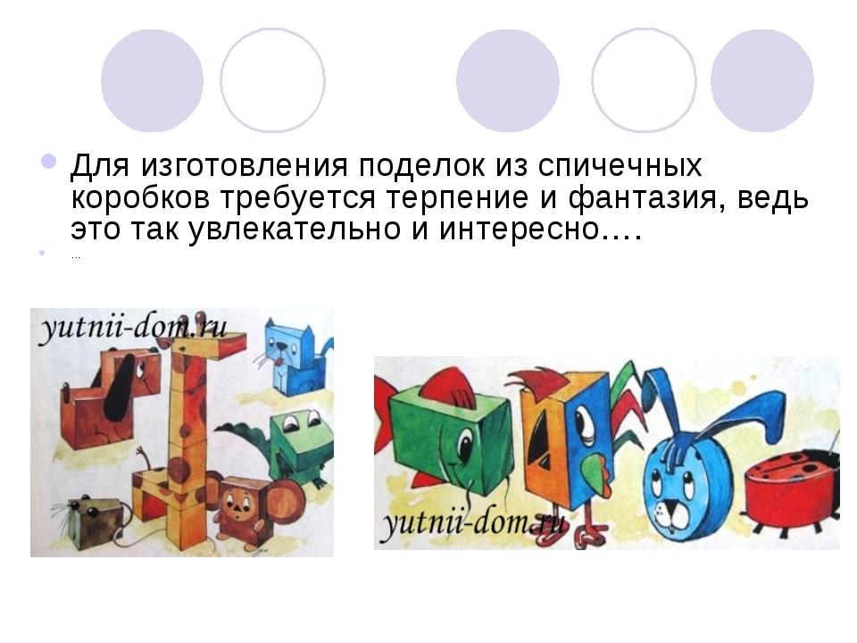 Для изготовления поделок из спичечных коробков требуется терпение и фантазия,...