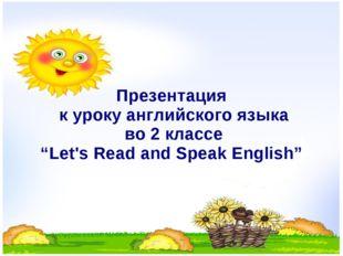 "Презентация к уроку английского языка во 2 классе ""Let's Read and Speak Engl"