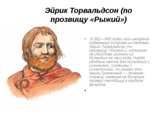 Эйрик Торвальдсон (по прозвищу «Рыжий»)  В 982—985 годах юго-западное п