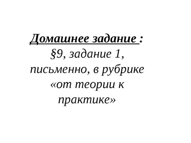 Домашнее задание : §9, задание 1, письменно, в рубрике «от теории к практике»