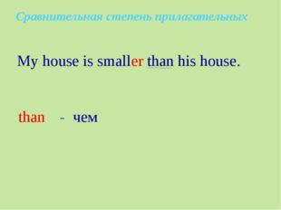 My house is smaller than his house. than - чем Сравнительная степень прилага