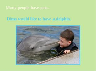 Many people have pets. Dima would like to have a dolphin. …