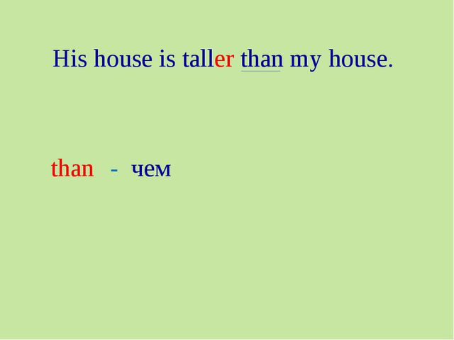 His house is taller than my house. than - чем