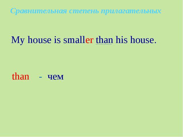 My house is smaller than his house. than - чем Сравнительная степень прилага...