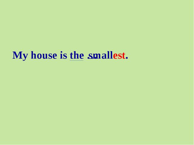 My house is the … smallest.