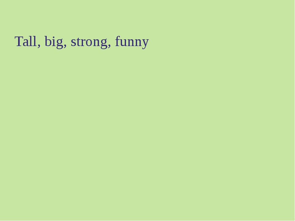 Tall, big, strong, funny
