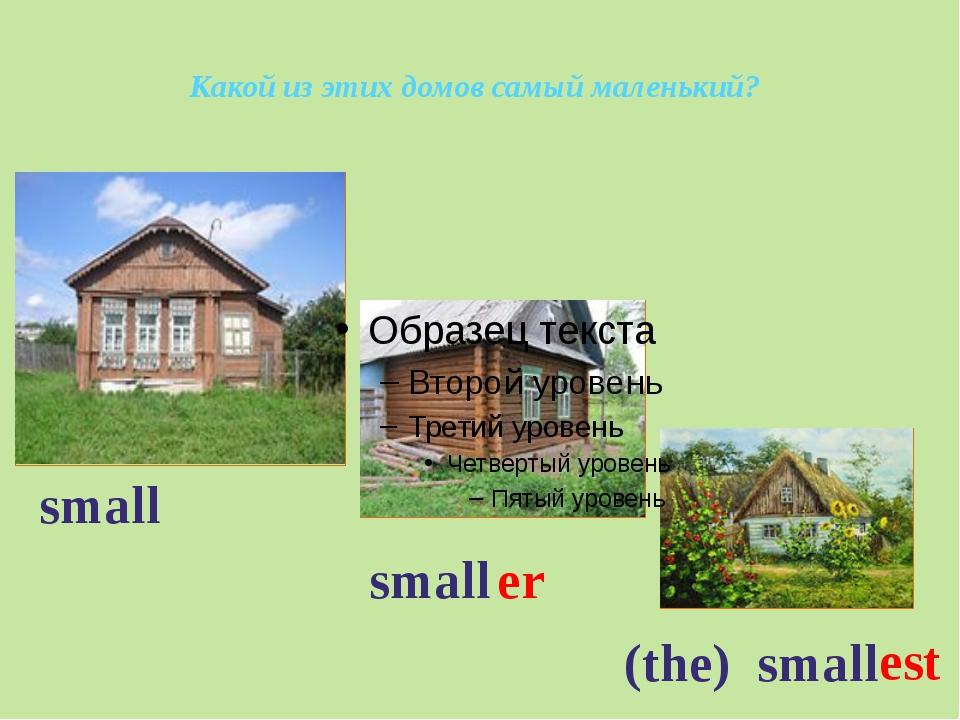 small er (the) small small est Какой из этих домов самый маленький?