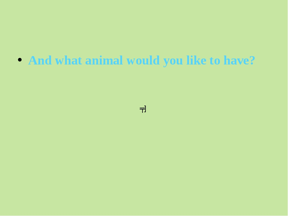 And what animal would you like to have? ʧ]