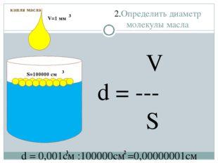 2.Определить диаметр молекулы масла капля масла S=100000 см 3 V=1 мм 3 V d =